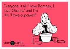 Everyone is all 'I love Romney, I love Obama,' and I'm like 'I love cupcakes!'