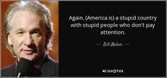 Bill Maher quote: Again, (America is) a stupid country with stupid ...