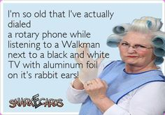I'm so old that I've actually dialed a rotary phone while listening to a Walkman next to a black and white TV with aluminum foil on it's rabbit ears! White Tv, Black And White, Old Age Humor, Rabbit Ears, Aging Gracefully, E Cards, The Good Old Days, Make You Smile, Childhood Memories