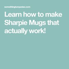 Learn how to make Sharpie Mugs that actually work!