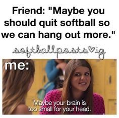 Lol so true  All of my friends know that softball is important to me so they don't say things like that to me lol