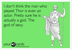 Funny Movies Ecard: I don't think the man who played Thor is even an actor. Pretty sure he is actually a god. The god of sexy.