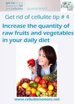 How to get rid of cellulite tips # 4 Eat mostly raw vegetables and fruits, and cut out bad foods from your cellulite diet