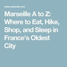 Marseille A to Z: Where to Eat, Hike, Shop, and Sleep in France's Oldest City