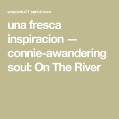 una fresca inspiracion — connie-awanderingsoul: On The River