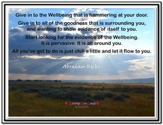 Give in to the Wellbeing that is hammering at your door. Give in to all of the goodness that is surrounding you, and wanting to show evidence of itself to you. Start looking for the evidence of the Wellbeing. It is pervasive. It is all around you. All you've got to do is just chill a little and let it flow to you. Abraham-Hicks Quotes (AHQ2910) #wellbeing #relief
