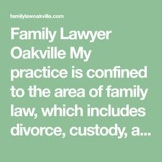 Family Lawyer Oakville  My practice is confined to the area of family law, which includes divorce, custody, access and parenting issues, child support, spousal support, property matters and variations of Separation Agreements and court Orders.