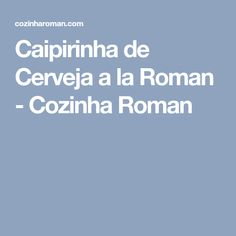 Caipirinha de Cerveja a la Roman - Cozinha Roman
