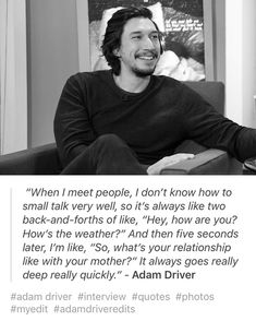 Adam Driver on his inability to small talk (which I share), sitting on a talk show in a long sleeved black sweater, with goatee and mustache. Black and white.  (@reylo_forever__)