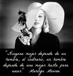 """""""Ninguna mujer depende de un hombre, al contrario, un hombre depende de una mujer hasta para nacer."""" Marilyn Monroe"""