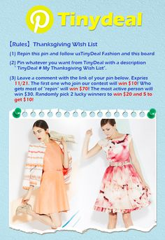 "【Rules】❤Thanksgiving Wish List  1.Repin this pin and follow us http://www.pinterest.com/tinydealfashion and this board 2.Pin whatever you want from http://www.tinydeal.com/ with a description "" TinyDeal #My Thanksgiving Wish List"".  3. Leave a comment with the link of your pin below. Expries 11/21. The first one who join our contest will win $10! Who gets most of ""repin"" will win $70! The most active person will win $30. Randomly pick 2 lucky winners to win $20 and 5 to get $10!"