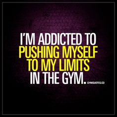 """""""I'm addicted to pushing myself to my limits in the gym."""" - A damn good addiction! :) - www.gymquotes.co"""