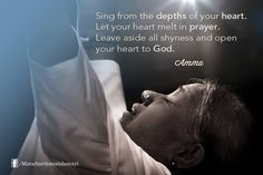 """Sing from the depths of your heart. Let your heart melt in prayer. Leave aside all shyness and open your heart to God."" - Amma"
