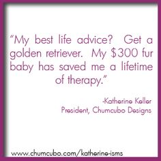 My best life advice?  Get a golden retriever.  My fur baby has saved me a lifetime of therapy. #quote #chumcubo