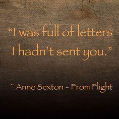 I was full of letters I hand't sent you. - Anne Sexton, From Flight