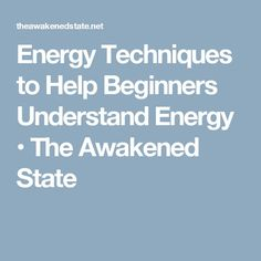 Energy Techniques to Help Beginners Understand Energy • The Awakened State