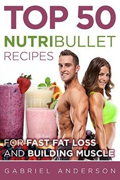 The Top 50 NutriBullet Recipes For Fast Fat Loss and Building Muscle: Get the most from your NutriBullet and Lose Fat Fast while Building even more Muscle ... loss - Whole 30 - Paleo - Amazing Results) by Gabriel Anderson, http://www.amazon.com/dp/B00V3QPAH8/ref=cm_sw_r_pi_dp_rFrjvb0M2DY8Y