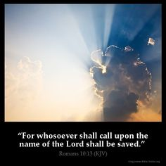 Romans 10:13  For whosoever shall call upon the name of the Lord shall be saved…