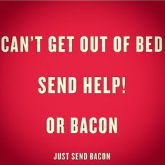Can't get out of bed. Send #bacon!