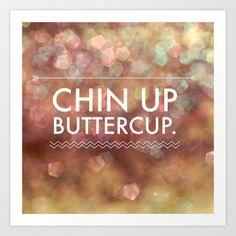 Chin Up Buttercup Art Print by Olivia Joy StClaire - $19.00 love, inspiration, sparkle, quote, typography, wall decor, home decor, pretty, design