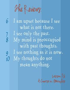 6  I am upset because I see what is not there.   7  I see only the past.  8   My mind is preoccupied with past thoughts.  9  I see nothing as it is now.   10  My thoughts do not mean anything.  iew. www.themasterteacher/members/lessonoftheday.htm