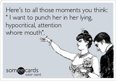 Heres to all those moments you think:  I want to punch her in her lying, hypocritical, attention whore mouth.
