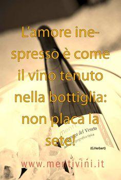 L'amore inespresso è come il vino tenuto nella bottiglia: non placa la sete! www.mentivini.it
