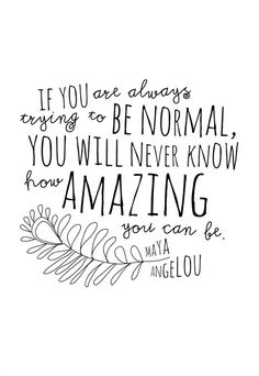 """""""If you are always trying to be normal, you will never know how amazing you can be."""" - Maya Angelou. Wisdom quotes and inspirational quotes. These words of wisdom can be helpful to give you strength, bring wisdom into your life and to create more love. For more great inspiration follow us at 1StrongWoman."""