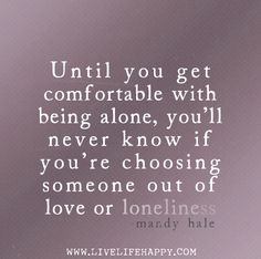 Until you get comfortable with being alone, you'll never know if you're choosing someone out of love or loneliness. -Mandy Hale by deeplifequotes, via Flickr