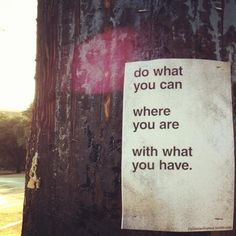 Do what you can where you are with what you have. A definite must for anyone on the path of discovering their Ness!