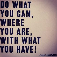 Do what you can, where you are, with what you have.