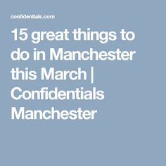 15 great things to do in Manchester this March | Confidentials Manchester