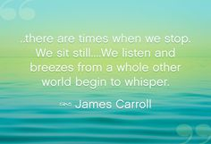 """...there are times when we stop. We sit still...We listen and breezes from a whole other world begin to whisper."" ~ James Carroll"