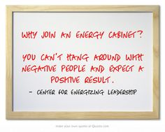 Why join an energy cabinet? You can't hang around with negative people and expect a positive result. http://www.energizing-leadership.com/