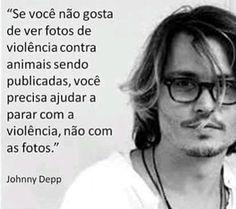 """""""Se você não gosta de ver fotos de violência contra animais sendo publicadas, você precisa ajudar a parar com a violência, não com as fotos."""" Johnny Depp"""