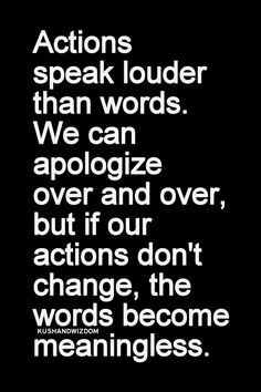 Actions speak louder than words. We can apologize over and over, but if our…