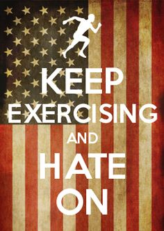 KEEP EXERCISING AND HATE ON