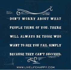 Don't worry about what people think of you. There will always be those who want to see you fail simply because they can't succeed.
