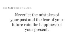 Never let the mistakes of your past and the fear of your future ruin the happiness of your present.