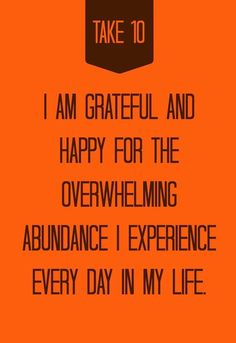 I am grateful and happy for the overwhelming abundance I experience every day, in my life. Abundance Affirmation by www.take-ten.com