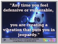 Any time you are defensive or vulnerable, you are creating a vibration that puts you in jeopardy. Abraham-Hicks Quotes (AHQ2882) #workshop