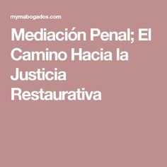 Mediación Penal; El Camino Hacia la Justicia Restaurativa