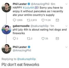 Phil you adorable cinnamon roll we Americans may eat strange things and it wouldn't surprise me if at least one of us had ince eaten a firework but we do not eat them I promise