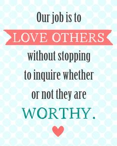 Our job is to love others without stopping to inquire whether or not they are worthy.-  Printable -  landeelu.com