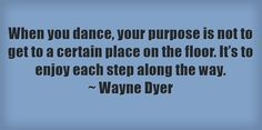 When you dance, your purpose is not to get to a certain place on the floor. It's to enjoy each step along the way. ~ Wayne Dyer