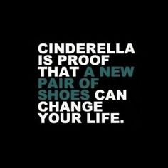 Cinderella is proof that a new pair if shoes can change your life #quote