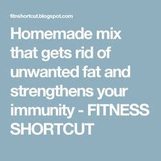 Homemade mix that gets rid of unwanted fat and strengthens your immunity - FITNESS SHORTCUT