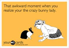 That awkward moment when you realize your the crazy bunny lady. ~ not awkward at all! <3