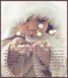 As a child of God just think of the enormous compassion Jesus has for you!  After all He smiles with you, laughs and cries with you.  And He has promised us: thought the mountains be shaken and the hills be removed, yet My unfailing love for you will not be shaken.
