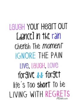 Laugh your heart out, dance in the rain, cherish the moment, ignore the pain. Live, laugh, love, forgive and forget; life's too short to be living with regrets.
